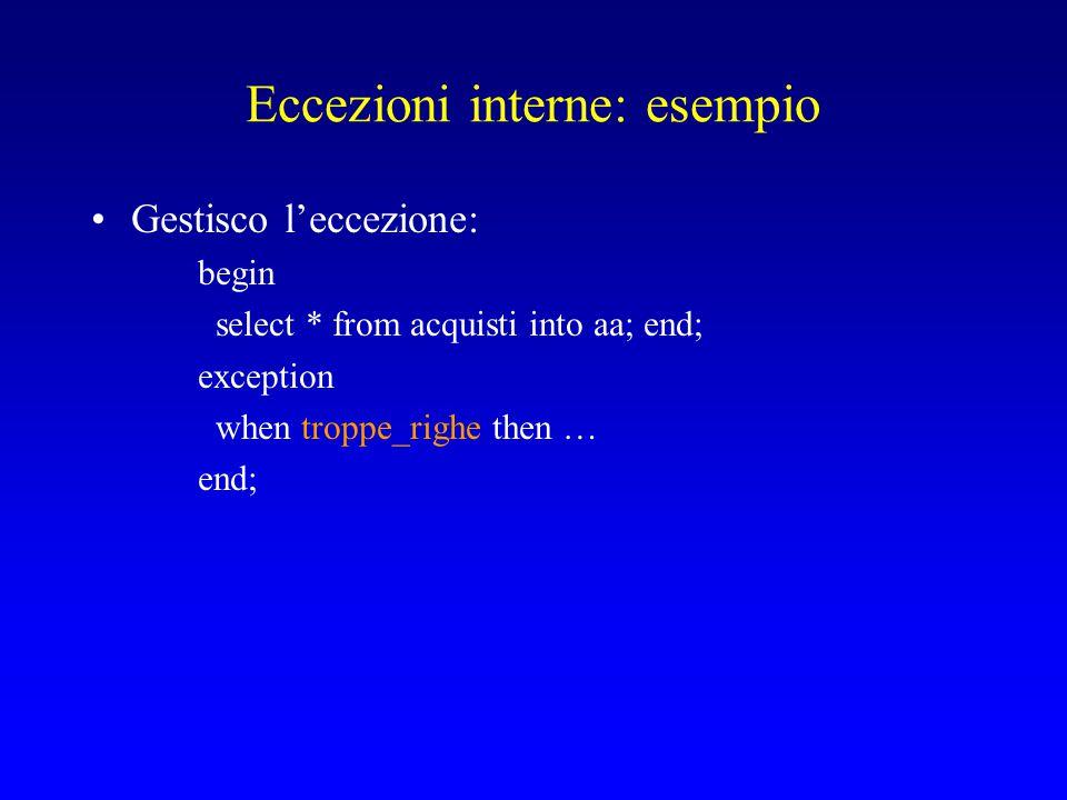 Eccezioni interne: esempio Gestisco l'eccezione: begin select * from acquisti into aa; end; exception when troppe_righe then … end;
