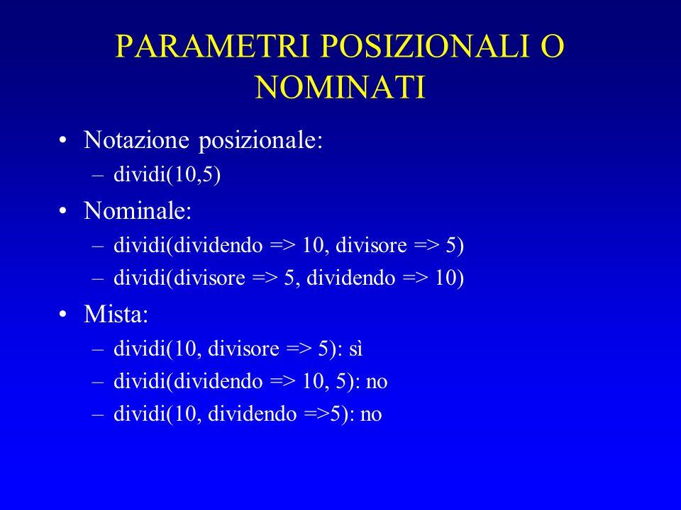 PARAMETRI POSIZIONALI O NOMINATI Notazione posizionale: –dividi(10,5) Nominale: –dividi(dividendo => 10, divisore => 5) –dividi(divisore => 5, dividendo => 10) Mista: –dividi(10, divisore => 5): sì –dividi(dividendo => 10, 5): no –dividi(10, dividendo =>5): no