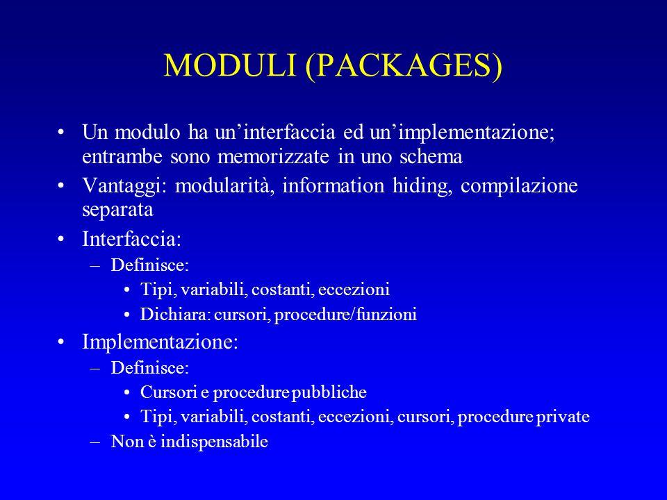 SINTASSI create package nome as definizioni pubbliche; dichiarazioni pubbliche di cursori; dichiarazioni di procedure pubbliche; end [nome]; create package body nome as definizioni private e definizioni dei cursori pubblici; definizioni di procedure private e pubbliche; [ begin codice di inizializzazione rieseguito per ogni sessione ] end [nome]; Lo stato di un package è legato alla sessione (connessione/disconnessione); due sessioni concorrenti vedono due stati indipendenti