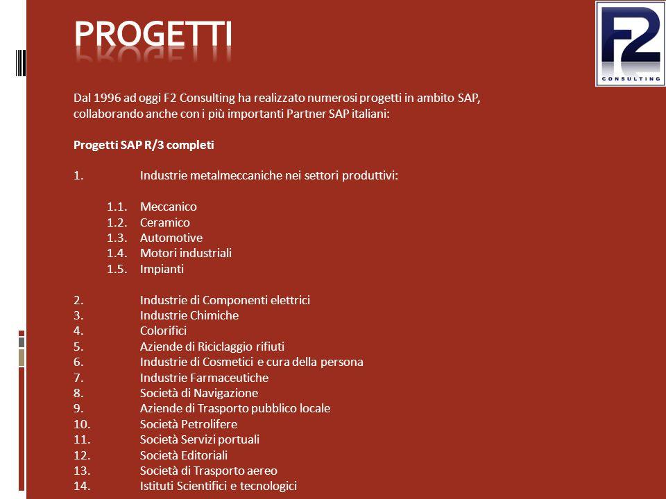 Dal 1996 ad oggi F2 Consulting ha realizzato numerosi progetti in ambito SAP, collaborando anche con i più importanti Partner SAP italiani: Progetti SAP R/3 completi 1.Industrie metalmeccaniche nei settori produttivi: 1.1.Meccanico 1.2.Ceramico 1.3.Automotive 1.4.Motori industriali 1.5.Impianti 2.Industrie di Componenti elettrici 3.Industrie Chimiche 4.Colorifici 5.Aziende di Riciclaggio rifiuti 6.Industrie di Cosmetici e cura della persona 7.Industrie Farmaceutiche 8.Società di Navigazione 9.Aziende di Trasporto pubblico locale 10.Società Petrolifere 11.Società Servizi portuali 12.Società Editoriali 13.Società di Trasporto aereo 14.Istituti Scientifici e tecnologici