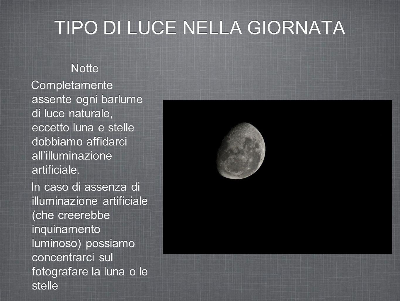 TIPO DI LUCE NELLA GIORNATA Notte Completamente assente ogni barlume di luce naturale, eccetto luna e stelle dobbiamo affidarci all'illuminazione arti