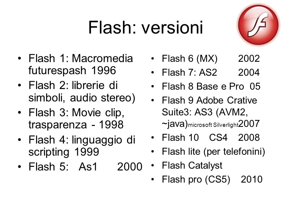 Flash: versioni Flash 1: Macromedia futurespash 1996 Flash 2: librerie di simboli, audio stereo) Flash 3: Movie clip, trasparenza - 1998 Flash 4: linguaggio di scripting 1999 Flash 5: As1 2000 Flash 6 (MX) 2002 Flash 7: AS2 2004 Flash 8 Base e Pro 05 Flash 9 Adobe Crative Suite3: AS3 (AVM2, ~java) microsoft Silverlight 2007 Flash 10CS42008 Flash lite (per telefonini) Flash Catalyst Flash pro (CS5) 2010