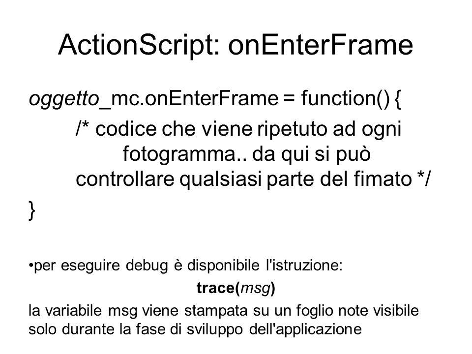 ActionScript: onEnterFrame oggetto_mc.onEnterFrame = function() { /* codice che viene ripetuto ad ogni fotogramma..
