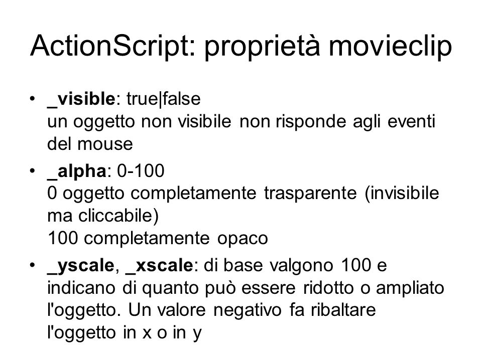ActionScript: proprietà movieclip _visible: true|false un oggetto non visibile non risponde agli eventi del mouse _alpha: 0-100 0 oggetto completament