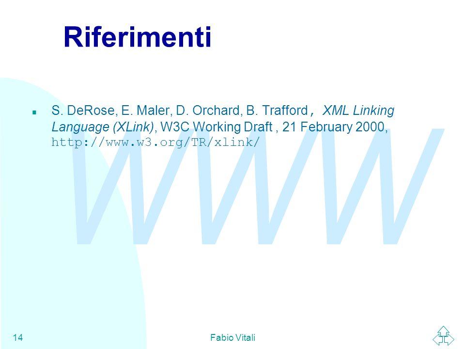 WWW Fabio Vitali14 Riferimenti S. DeRose, E. Maler, D. Orchard, B. Trafford, XML Linking Language (XLink), W3C Working Draft, 21 February 2000, http:/
