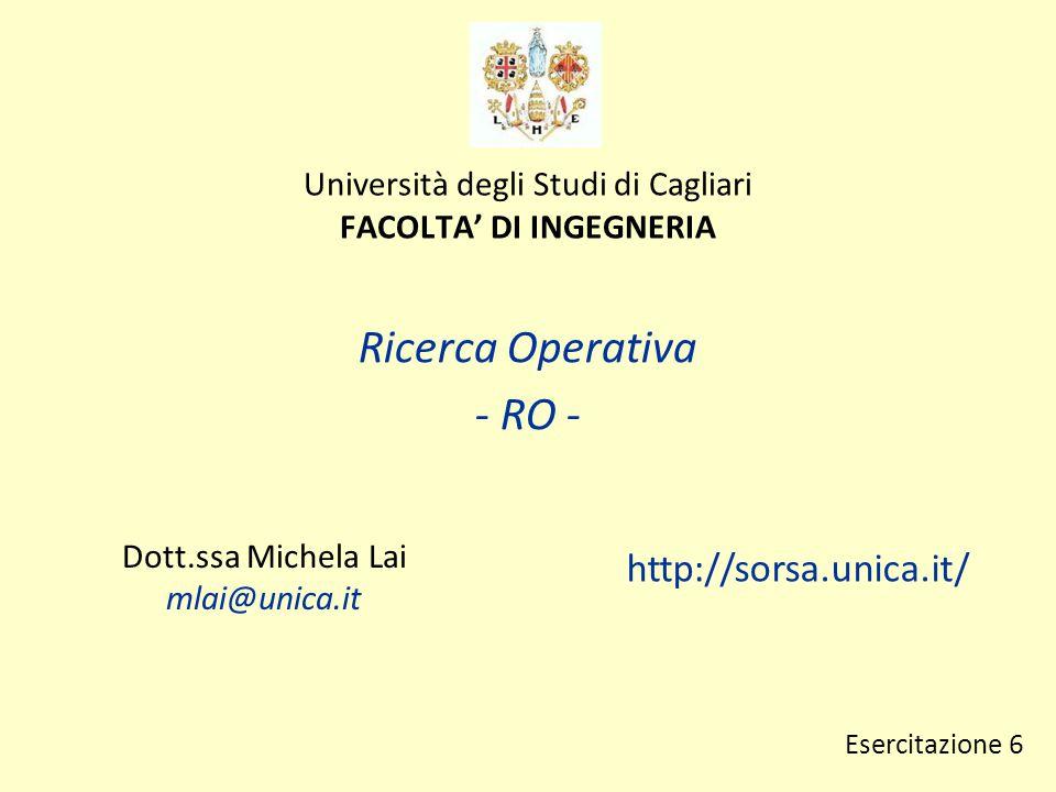 Università degli Studi di Cagliari FACOLTA' DI INGEGNERIA Ricerca Operativa - RO - Dott.ssa Michela Lai mlai@unica.it http://sorsa.unica.it/ Esercitazione 6