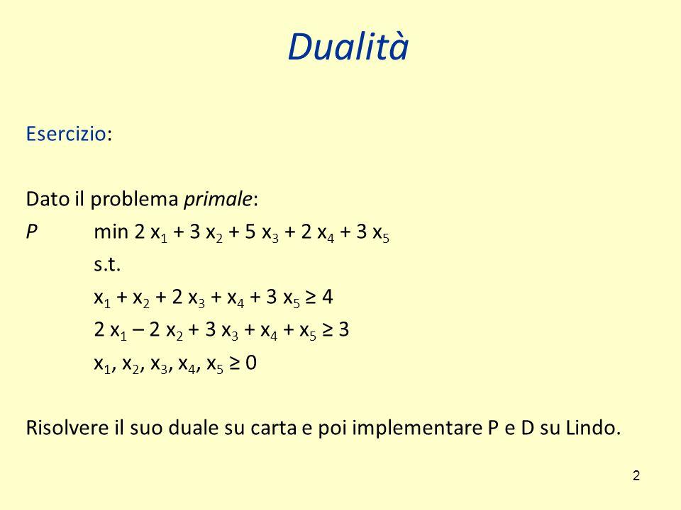 2 Esercizio: Dato il problema primale: P min 2 x 1 + 3 x 2 + 5 x 3 + 2 x 4 + 3 x 5 s.t. x 1 + x 2 + 2 x 3 + x 4 + 3 x 5 ≥ 4 2 x 1 – 2 x 2 + 3 x 3 + x