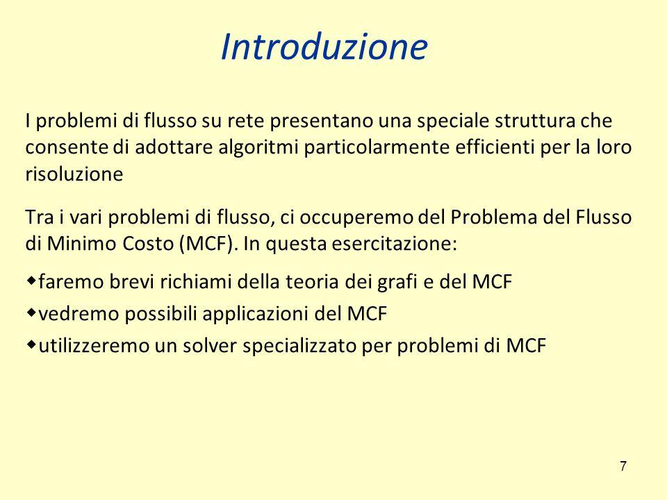 7 Introduzione I problemi di flusso su rete presentano una speciale struttura che consente di adottare algoritmi particolarmente efficienti per la loro risoluzione Tra i vari problemi di flusso, ci occuperemo del Problema del Flusso di Minimo Costo (MCF).