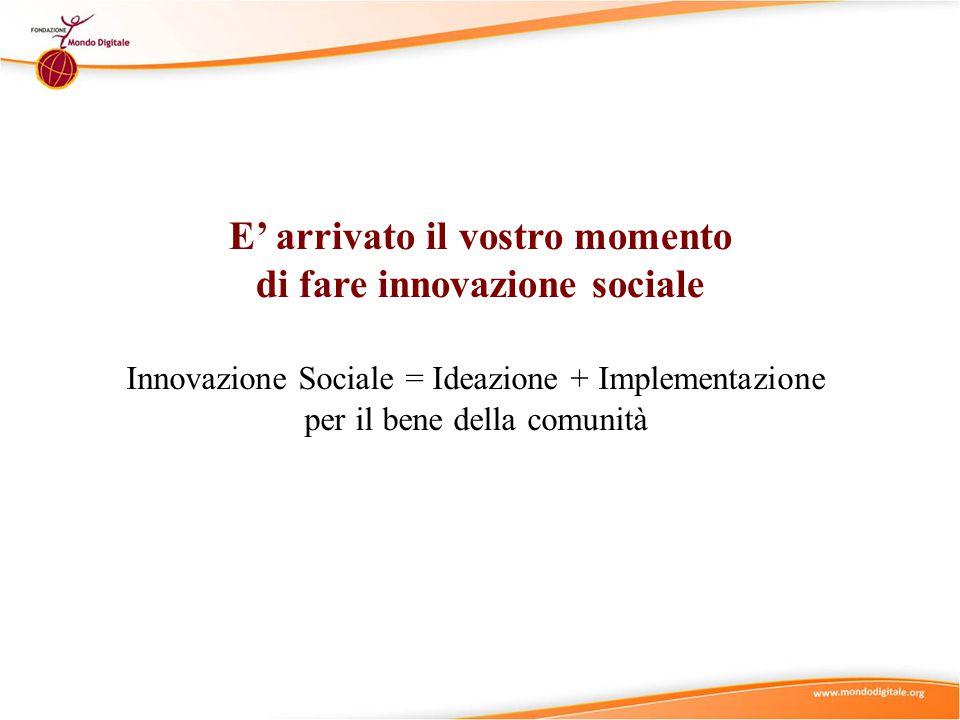E' arrivato il vostro momento di fare innovazione sociale Innovazione Sociale = Ideazione + Implementazione per il bene della comunità