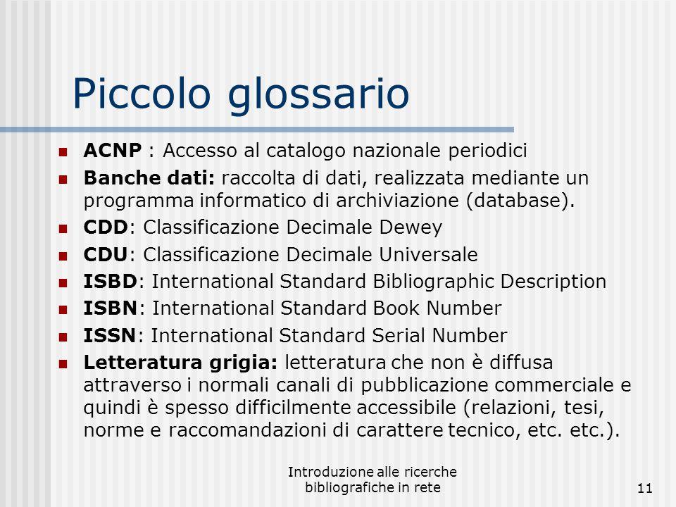 Introduzione alle ricerche bibliografiche in rete11 Piccolo glossario ACNP : Accesso al catalogo nazionale periodici Banche dati: raccolta di dati, realizzata mediante un programma informatico di archiviazione (database).
