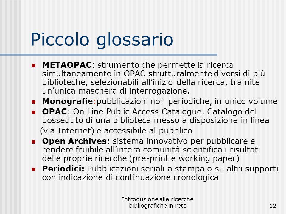 Introduzione alle ricerche bibliografiche in rete12 Piccolo glossario METAOPAC: strumento che permette la ricerca simultaneamente in OPAC strutturalmente diversi di più biblioteche, selezionabili all'inizio della ricerca, tramite un'unica maschera di interrogazione.