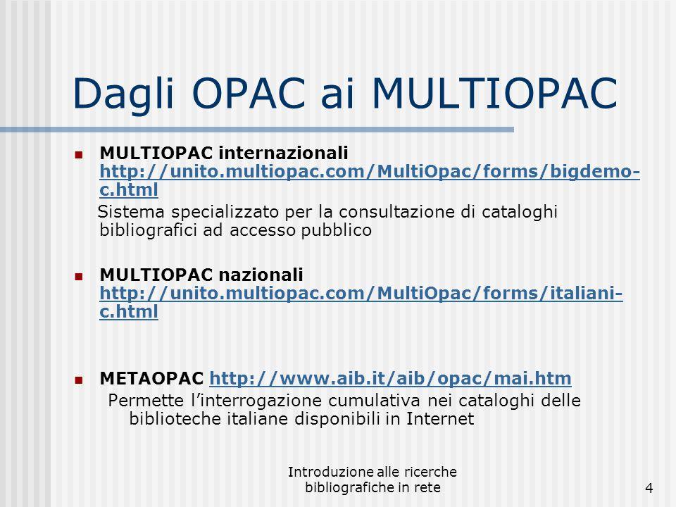 Introduzione alle ricerche bibliografiche in rete4 Dagli OPAC ai MULTIOPAC MULTIOPAC internazionali http://unito.multiopac.com/MultiOpac/forms/bigdemo- c.html http://unito.multiopac.com/MultiOpac/forms/bigdemo- c.html Sistema specializzato per la consultazione di cataloghi bibliografici ad accesso pubblico MULTIOPAC nazionali http://unito.multiopac.com/MultiOpac/forms/italiani- c.html http://unito.multiopac.com/MultiOpac/forms/italiani- c.html METAOPAC http://www.aib.it/aib/opac/mai.htmhttp://www.aib.it/aib/opac/mai.htm Permette l'interrogazione cumulativa nei cataloghi delle biblioteche italiane disponibili in Internet