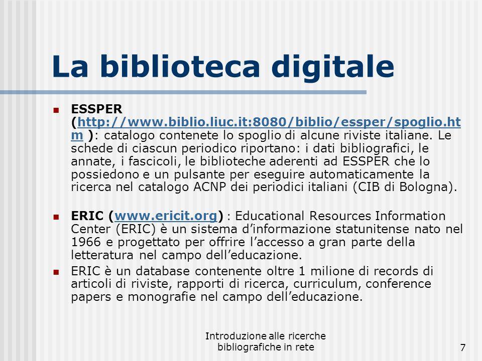 Introduzione alle ricerche bibliografiche in rete7 La biblioteca digitale ESSPER (http://www.biblio.liuc.it:8080/biblio/essper/spoglio.ht m ): catalogo contenete lo spoglio di alcune riviste italiane.