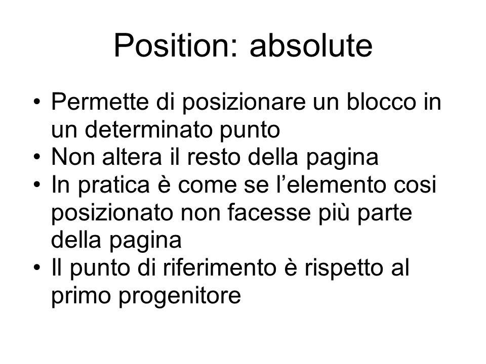 Position: absolute Permette di posizionare un blocco in un determinato punto Non altera il resto della pagina In pratica è come se l'elemento cosi posizionato non facesse più parte della pagina Il punto di riferimento è rispetto al primo progenitore