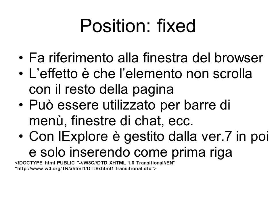 Position: fixed Fa riferimento alla finestra del browser L'effetto è che l'elemento non scrolla con il resto della pagina Può essere utilizzato per barre di menù, finestre di chat, ecc.