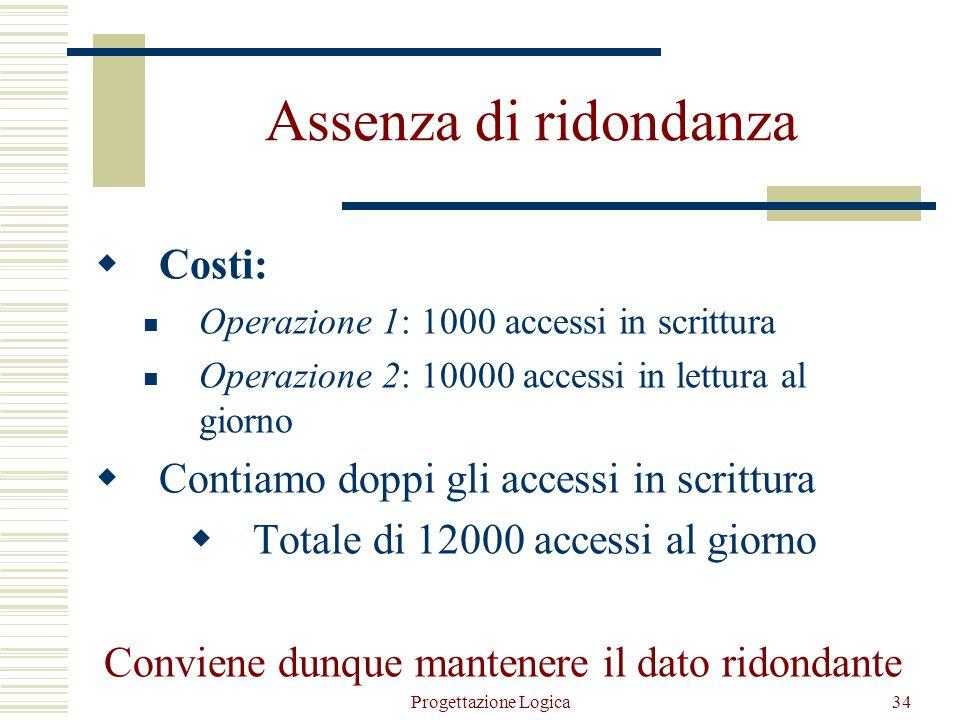 Progettazione Logica33 Presenza di ridondanza  Costi: Operazione 1: 1500 accessi in scrittura e 500 accessi in lettura al giorno Operazione 2: trascu