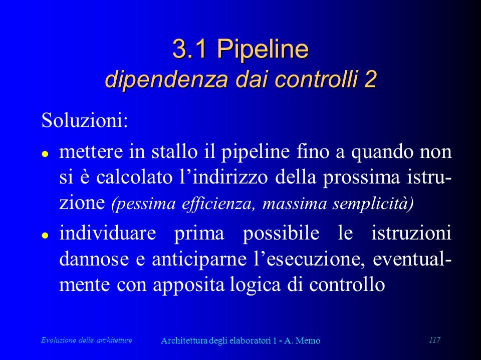 Evoluzione delle architetture Architettura degli elaboratori 1 - A. Memo 117 3.1 Pipeline dipendenza dai controlli 2 Soluzioni: l mettere in stallo il