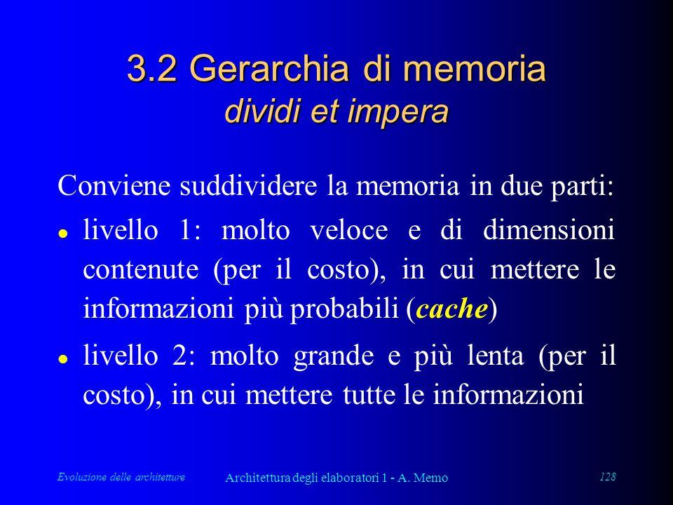 Evoluzione delle architetture Architettura degli elaboratori 1 - A. Memo 128 3.2 Gerarchia di memoria dividi et impera Conviene suddividere la memoria