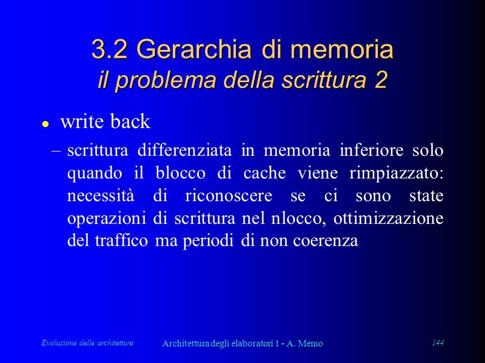 Evoluzione delle architetture Architettura degli elaboratori 1 - A. Memo 144 3.2 Gerarchia di memoria il problema della scrittura 2 l write back –scri