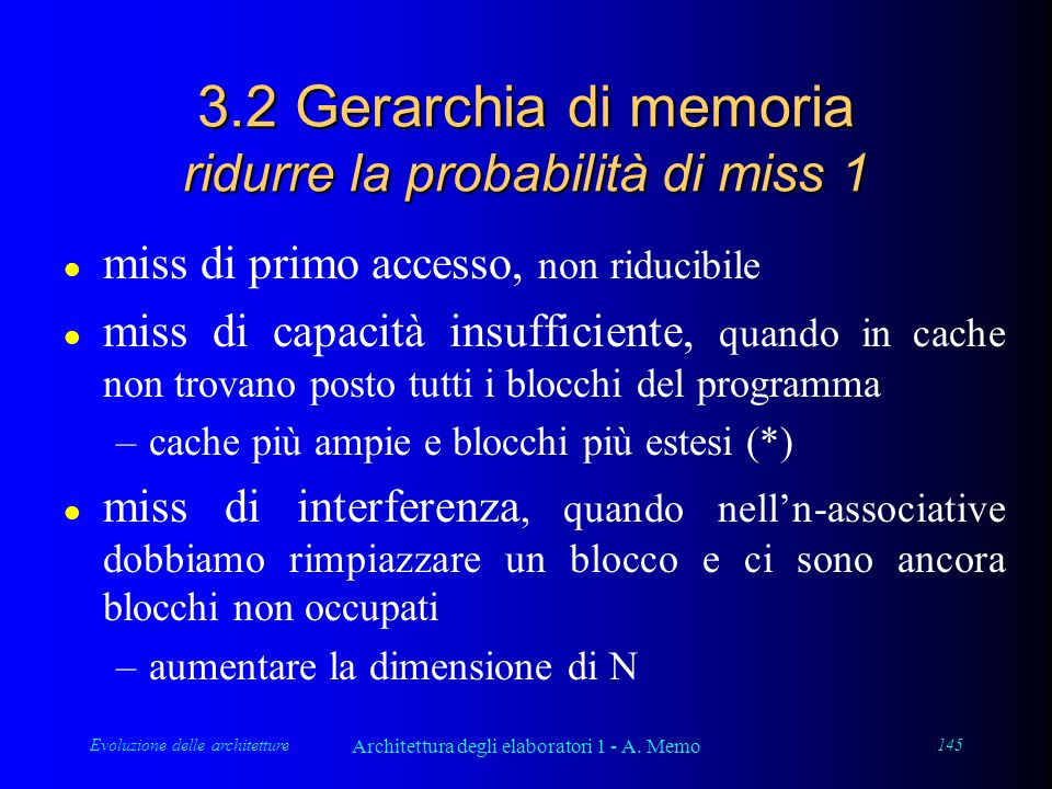 Evoluzione delle architetture Architettura degli elaboratori 1 - A. Memo 145 3.2 Gerarchia di memoria ridurre la probabilità di miss 1 l miss di primo