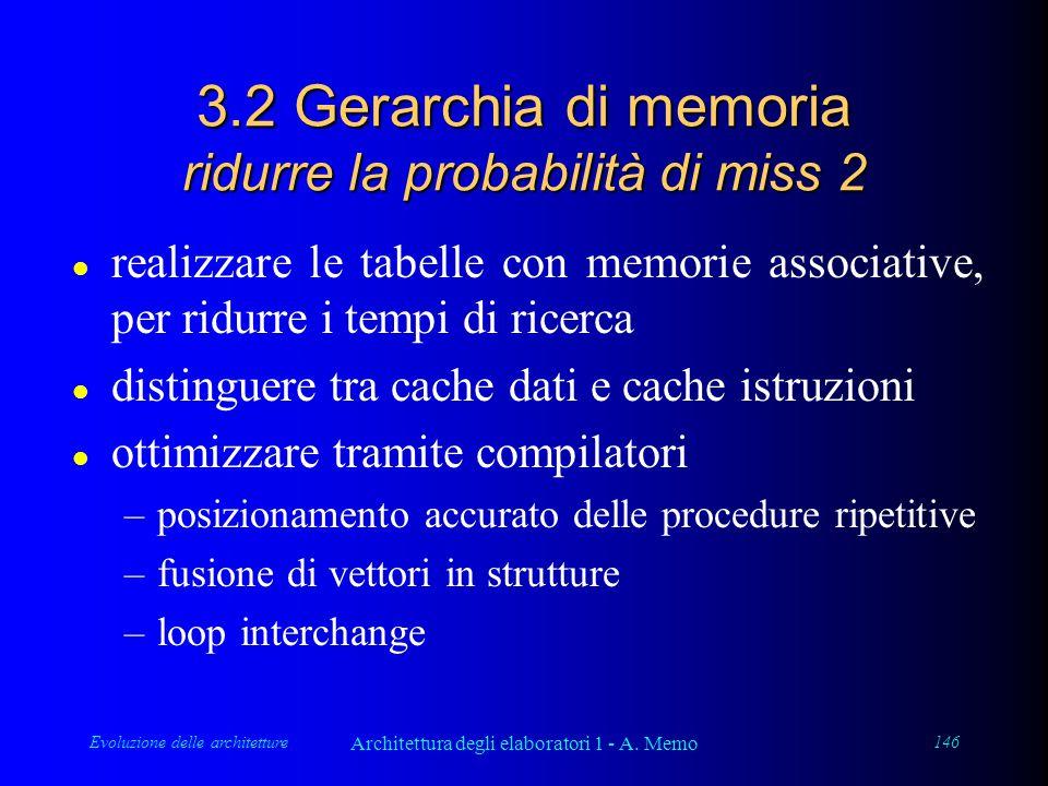 Evoluzione delle architetture Architettura degli elaboratori 1 - A. Memo 146 3.2 Gerarchia di memoria ridurre la probabilità di miss 2 l realizzare le