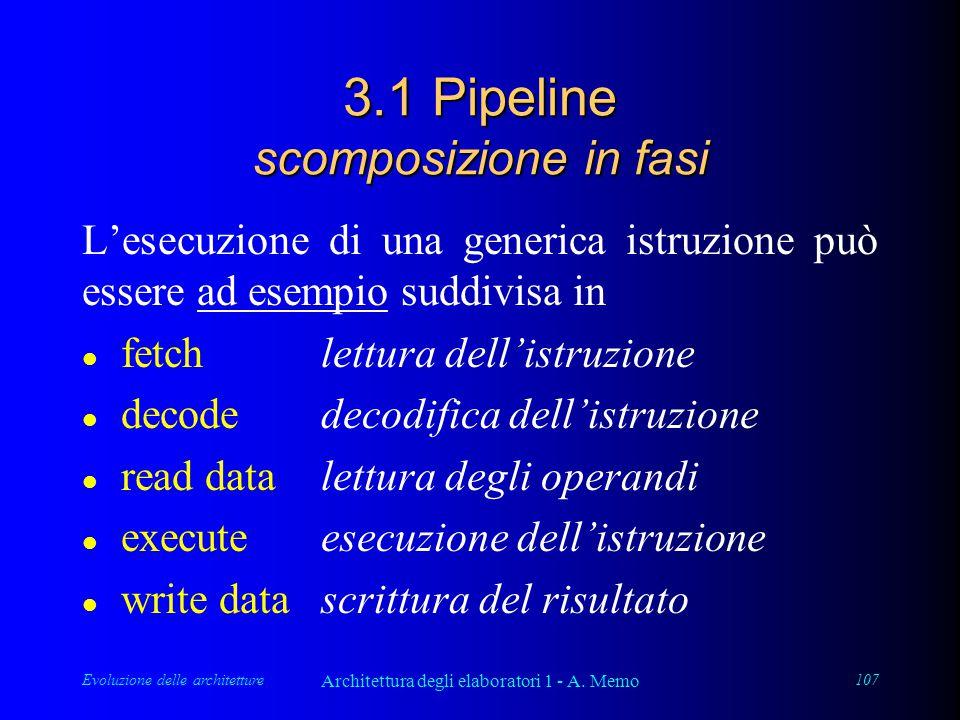Evoluzione delle architetture Architettura degli elaboratori 1 - A. Memo 107 3.1 Pipeline scomposizione in fasi L'esecuzione di una generica istruzion