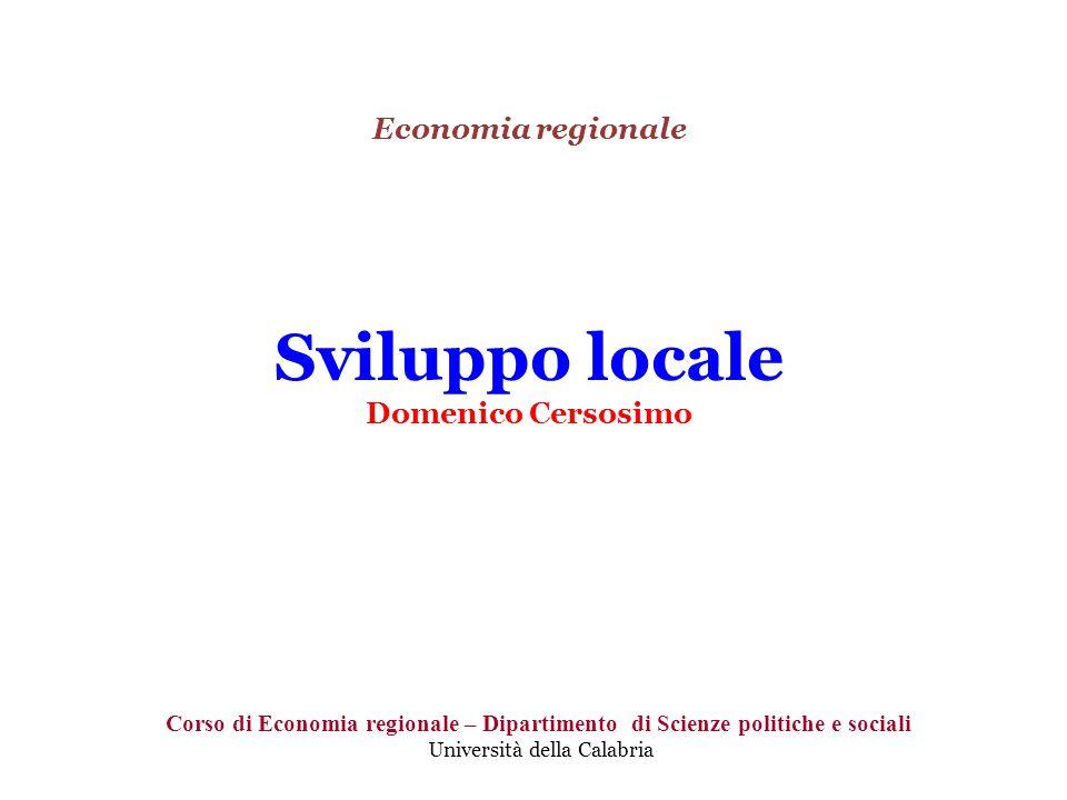 Economia regionale Sviluppo locale Domenico Cersosimo Corso di Economia regionale – Dipartimento di Scienze politiche e sociali Università della Calabria