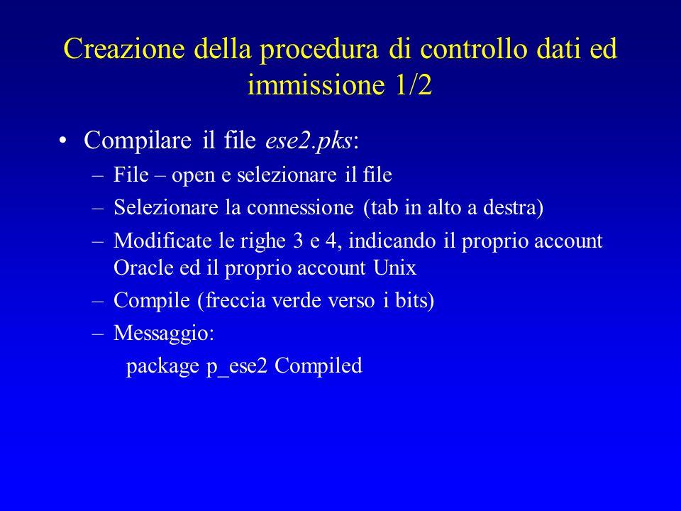 Creazione della procedura di controllo dati ed immissione 1/2 Compilare il file ese2.pks: –File – open e selezionare il file –Selezionare la connessione (tab in alto a destra) –Modificate le righe 3 e 4, indicando il proprio account Oracle ed il proprio account Unix –Compile (freccia verde verso i bits) –Messaggio: package p_ese2 Compiled