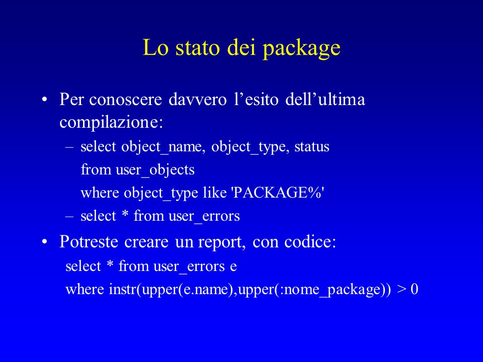 Lo stato dei package Per conoscere davvero l'esito dell'ultima compilazione: –select object_name, object_type, status from user_objects where object_type like PACKAGE% –select * from user_errors Potreste creare un report, con codice: select * from user_errors e where instr(upper(e.name),upper(:nome_package)) > 0