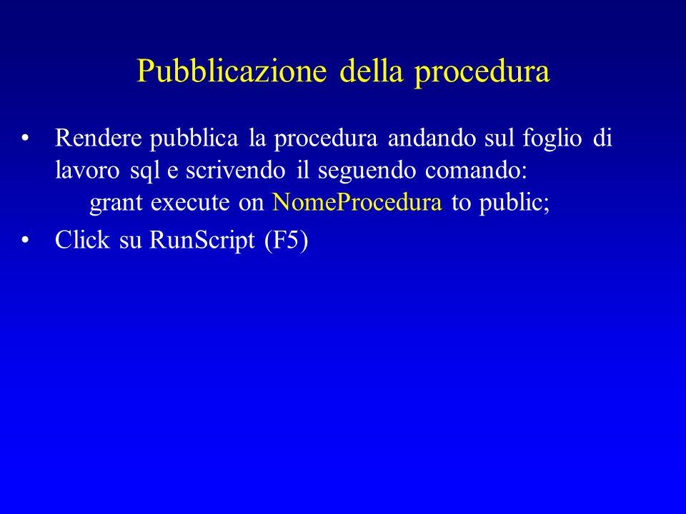 Pubblicazione della procedura Rendere pubblica la procedura andando sul foglio di lavoro sql e scrivendo il seguendo comando: grant execute on NomeProcedura to public; Click su RunScript (F5)
