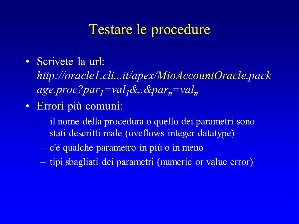 Testare le procedure Scrivete la url: http://oracle1.cli...it/apex/MioAccountOracle.pack age.proc par 1 =val 1 &..&par n =val n Errori più comuni: –il nome della procedura o quello dei parametri sono stati descritti male (oveflows integer datatype) –c è qualche parametro in più o in meno –tipi sbagliati dei parametri (numeric or value error)