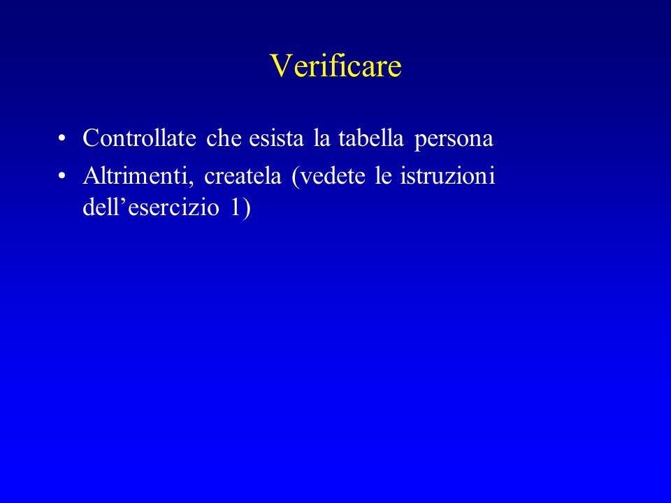 Verificare Controllate che esista la tabella persona Altrimenti, createla (vedete le istruzioni dell'esercizio 1)