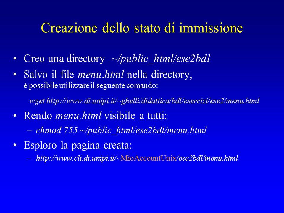 Creazione dello stato di immissione Creo una directory ~/public_html/ese2bdl Salvo il file menu.html nella directory, è possibile utilizzare il seguente comando: wget http://www.di.unipi.it/~ghelli/didattica/bdl/esercizi/ese2/menu.html Rendo menu.html visibile a tutti: –chmod 755 ~/public_html/ese2bdl/menu.html Esploro la pagina creata: –http://www.cli.di.unipi.it/~MioAccountUnix/ese2bdl/menu.html