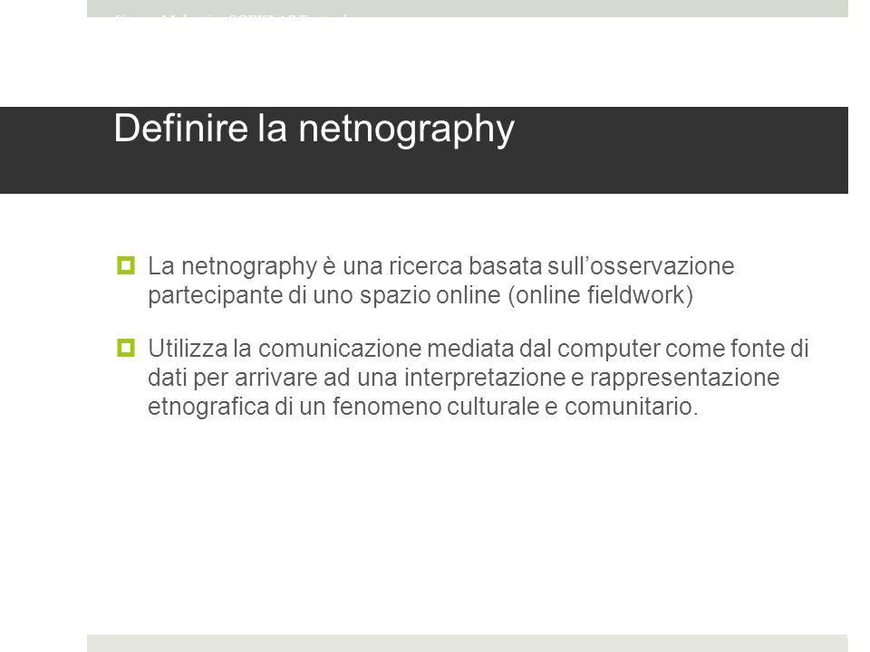Definire la netnography  La netnography è una ricerca basata sull'osservazione partecipante di uno spazio online (online fieldwork)  Utilizza la comunicazione mediata dal computer come fonte di dati per arrivare ad una interpretazione e rappresentazione etnografica di un fenomeno culturale e comunitario.