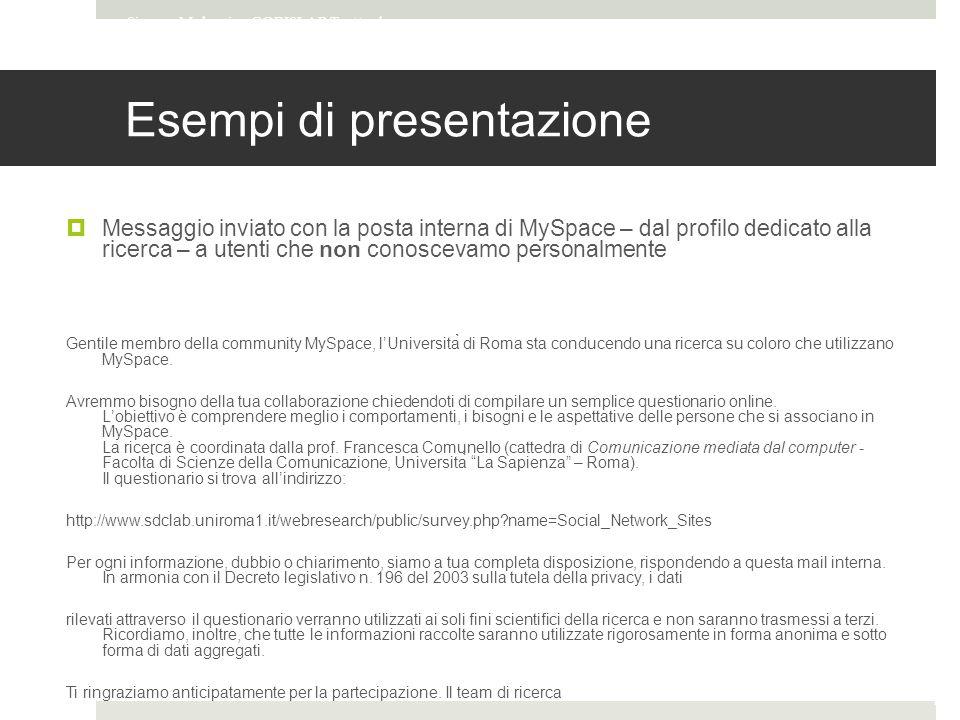 Esempi di presentazione  Messaggio inviato con la posta interna di MySpace – dal profilo dedicato alla ricerca – a utenti che non conoscevamo personalmente Gentile membro della community MySpace, l'Università di Roma sta conducendo una ricerca su coloro che utilizzano MySpace.