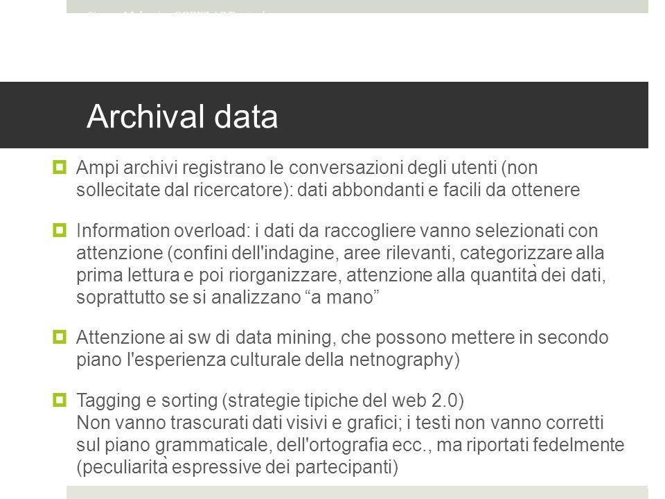 Archival data  Ampi archivi registrano le conversazioni degli utenti (non sollecitate dal ricercatore): dati abbondanti e facili da ottenere  Information overload: i dati da raccogliere vanno selezionati con attenzione (confini dell indagine, aree rilevanti, categorizzare alla prima lettura e poi riorganizzare, attenzione alla quantità dei dati, soprattutto se si analizzano a mano  Attenzione ai sw di data mining, che possono mettere in secondo piano l esperienza culturale della netnography)  Tagging e sorting (strategie tipiche del web 2.0) Non vanno trascurati dati visivi e grafici; i testi non vanno corretti sul piano grammaticale, dell ortografia ecc., ma riportati fedelmente (peculiarità espressive dei partecipanti) Simone Mulargia - CORISLAB Tratto da Entografia online materiale del corso Internet studies di Francesca Comunello Pag.