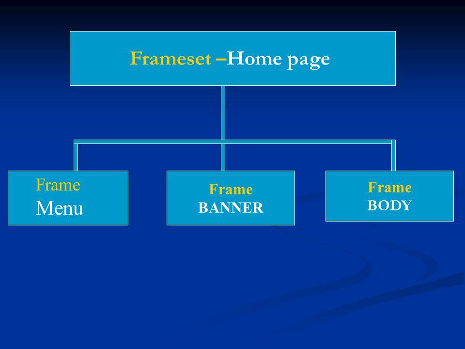 Frameset –Home page Frame BODY Frame BANNER Frame Menu