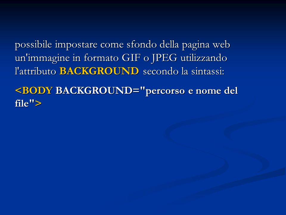possibile impostare come sfondo della pagina web un'immagine in formato GIF o JPEG utilizzando l'attributo BACKGROUND secondo la sintassi: