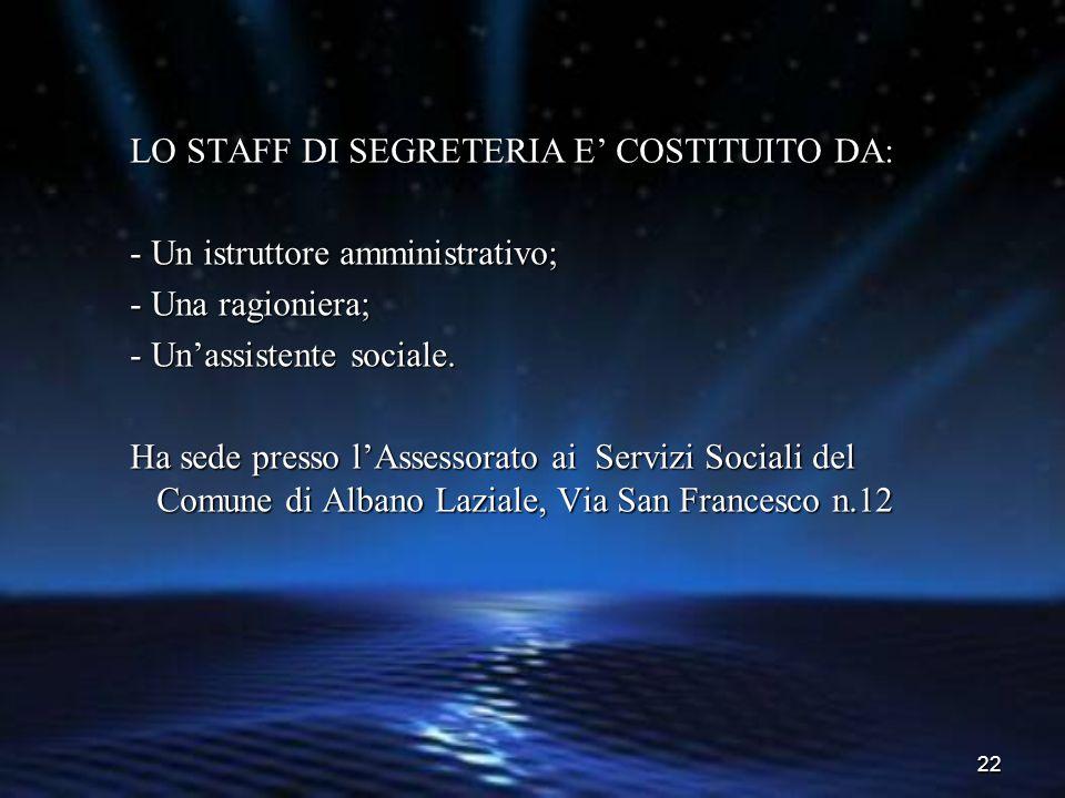 22 LO STAFF DI SEGRETERIA E' COSTITUITO DA: - Un istruttore amministrativo; - Una ragioniera; - Un'assistente sociale. Ha sede presso l'Assessorato ai