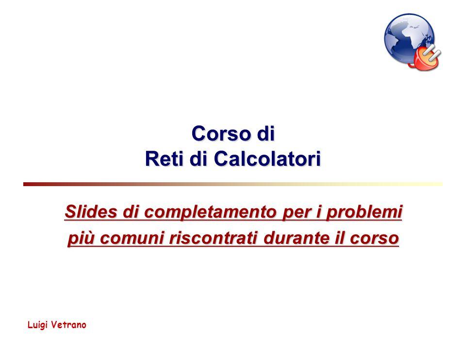 Luigi Vetrano Corso di Reti di Calcolatori Slides di completamento per i problemi più comuni riscontrati durante il corso