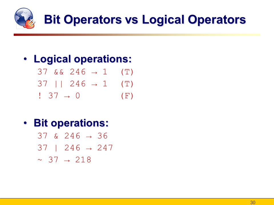30 Bit Operators vs Logical Operators Logical operations:Logical operations: 37 && 246 → 1 (T) 37 || 246 → 1 (T) .