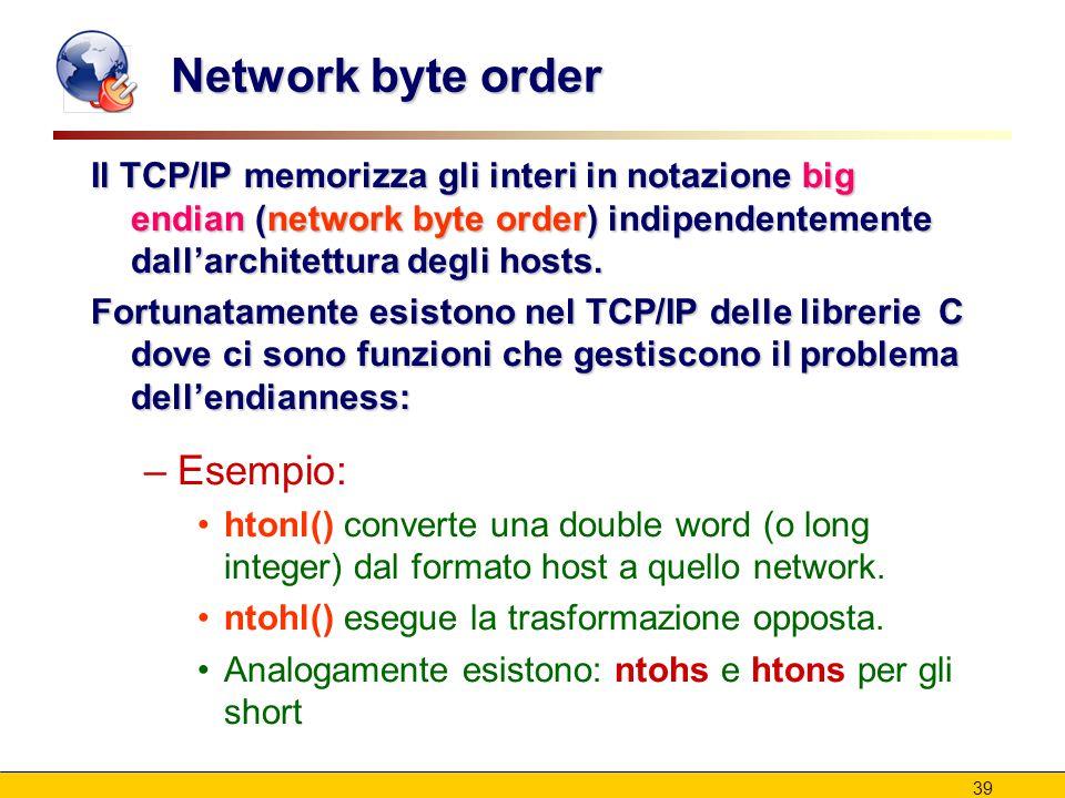 39 Network byte order Il TCP/IP memorizza gli interi in notazione big endian (network byte order) indipendentemente dall'architettura degli hosts. For