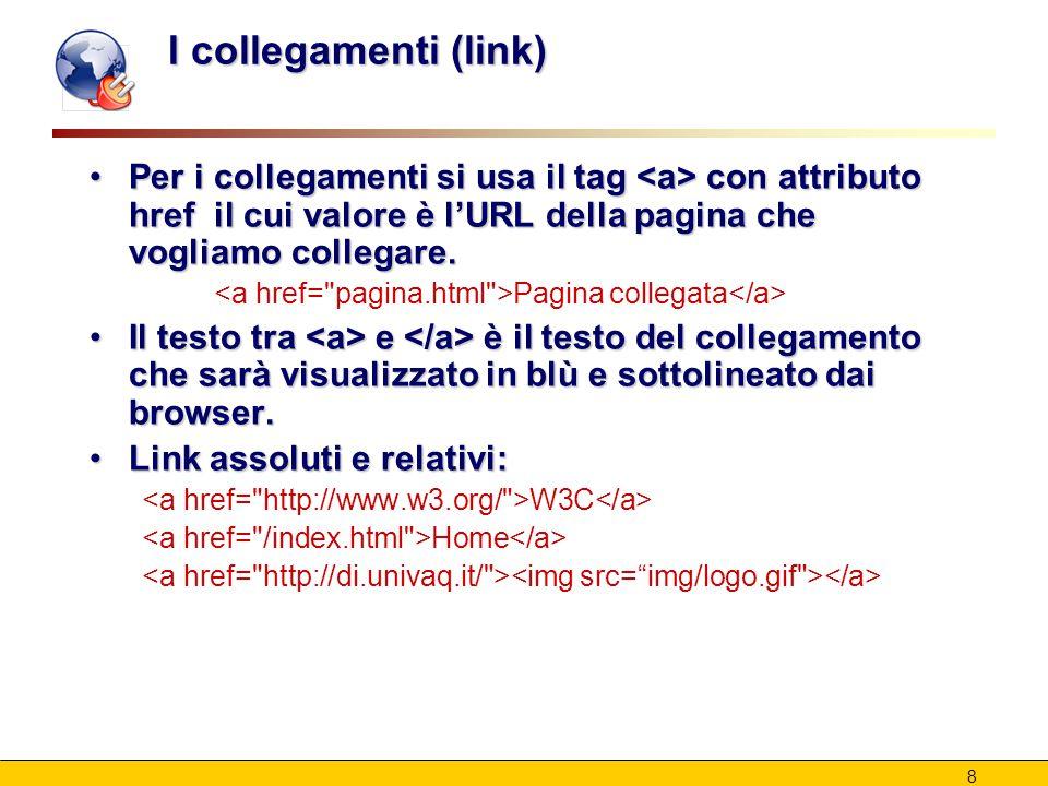 8 I collegamenti (link) Per i collegamenti si usa il tag con attributo href il cui valore è l'URL della pagina che vogliamo collegare.Per i collegamenti si usa il tag con attributo href il cui valore è l'URL della pagina che vogliamo collegare.