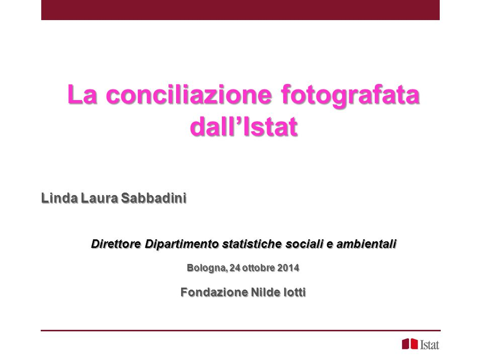 La conciliazione fotografata dall'Istat Linda Laura Sabbadini Direttore Dipartimento statistiche sociali e ambientali Bologna, 24 ottobre 2014 Fondazi
