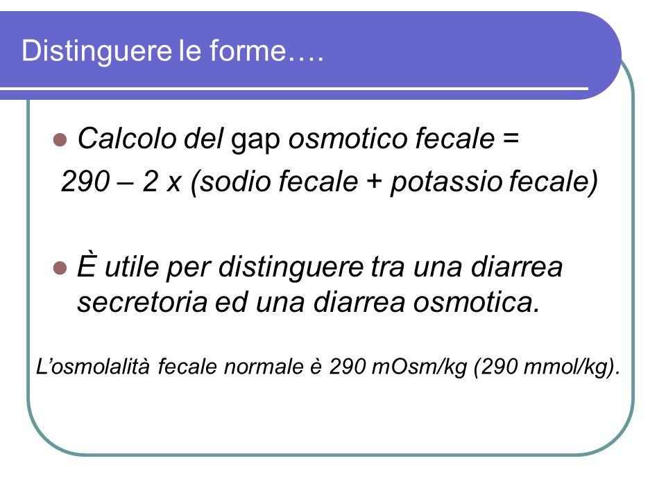 Distinguere le forme…. Calcolo del gap osmotico fecale = 290 – 2 x (sodio fecale + potassio fecale) È utile per distinguere tra una diarrea secretoria