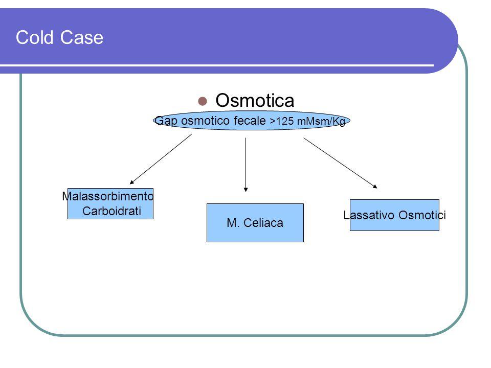 Cold Case Osmotica Gap osmotico fecale >125 mMsm/Kg Malassorbimento Carboidrati M. Celiaca Lassativo Osmotici