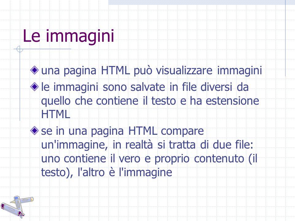 Le immagini una pagina HTML può visualizzare immagini le immagini sono salvate in file diversi da quello che contiene il testo e ha estensione HTML se