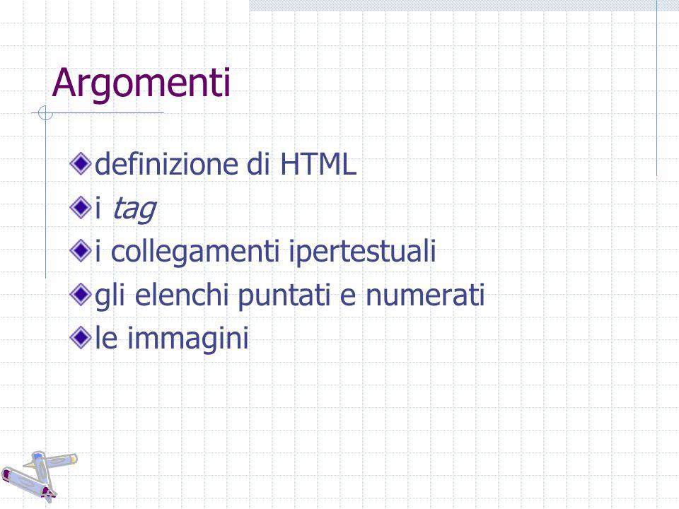 Che cos è l HTML HTML: Hyper Text Markup Language Un file HTML è un file di testo che contiene dei tag I tag indicano al web browser come visualizzare la pagina Un file HTML deve avere l estensione htm o html Un file HTML può essere creato usando un semplice editor di testo, per es.