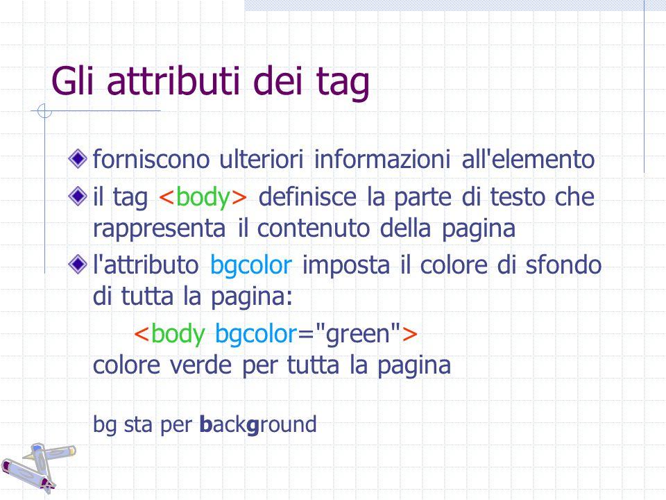 Gli attributi dei tag forniscono ulteriori informazioni all elemento il tag definisce la parte di testo che rappresenta il contenuto della pagina l attributo bgcolor imposta il colore di sfondo di tutta la pagina: colore verde per tutta la pagina bg sta per background