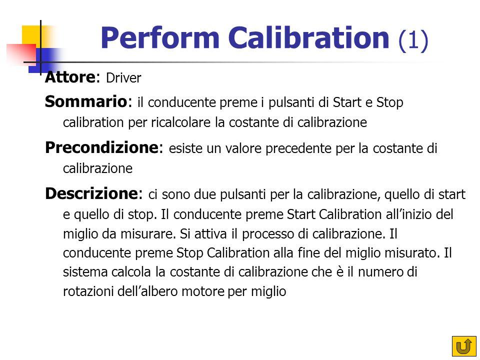 Perform Calibration (1) Attore: Driver Sommario: il conducente preme i pulsanti di Start e Stop calibration per ricalcolare la costante di calibrazione Precondizione: esiste un valore precedente per la costante di calibrazione Descrizione: ci sono due pulsanti per la calibrazione, quello di start e quello di stop.